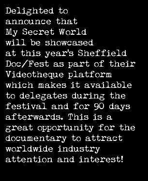 Delighted to announce that My Secret World will be showcased at this year's Sheffield Doc/Fest as part of their Videotheque platform which makes it available to delegates during the festival and for 90 days afterwards. This is a great opportunity for the documentary to attract worldwide industry attention and interest!